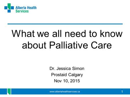 1 What we all need to know about Palliative Care Dr. Jessica Simon Prostaid Calgary Nov 10, 2015.