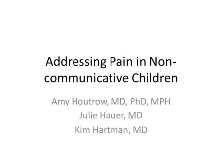 Addressing Pain in Non- communicative Children Amy Houtrow, MD, PhD, MPH Julie Hauer, MD Kim Hartman, MD.