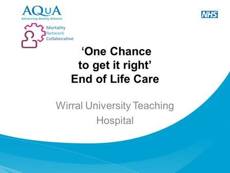 """One Chance to get it right' End of Life Care Wirral University Teaching Hospital."