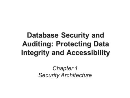 Database Security and Auditing: Protecting Data Integrity and Accessibility Chapter 1 Security Architecture.