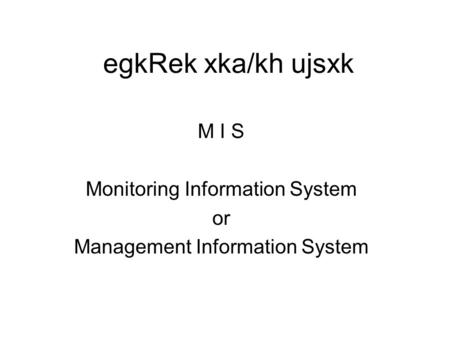 EgkRek xka/kh ujsxk M I S Monitoring Information System or Management Information System.