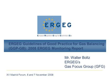 XV Madrid Forum, 6 and 7 November 2008 ERGEG Guidelines of Good Practice for Gas Balancing (GGP-GB): 2008 ERGEG Monitoring Report Mr. Walter Boltz ERGEG's.