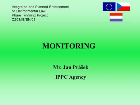 Integrated and Planned Enforcement of Environmental Law Phare Twinning Project CZ03/IB/EN/01 MONITORING Mr. Jan Prášek IPPC Agency.