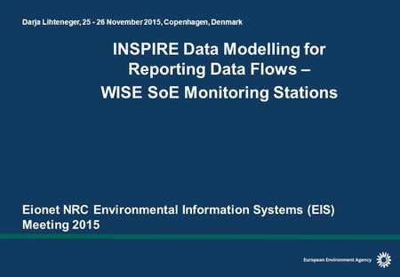 Darja Lihteneger, 25 - 26 November 2015, Copenhagen, Denmark INSPIRE Data Modelling for Reporting Data Flows – WISE SoE Monitoring Stations Eionet NRC.
