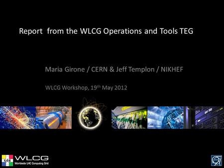 Report from the WLCG Operations and Tools TEG Maria Girone / CERN & Jeff Templon / NIKHEF WLCG Workshop, 19 th May 2012.