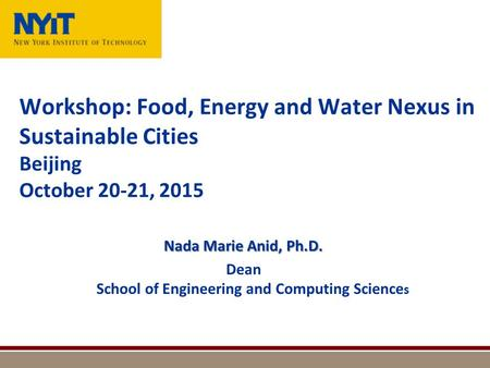 Workshop: Food, Energy and Water Nexus in Sustainable Cities Beijing October 20-21, 2015 Nada Marie Anid, Ph.D. Dean School of Engineering and Computing.