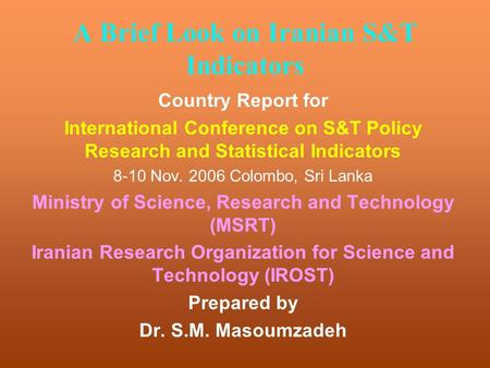 A Brief Look on Iranian S&T Indicators Country Report for International Conference on S&T Policy Research and Statistical Indicators 8-10 Nov. 2006 Colombo,