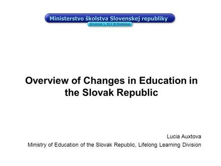 Overview of Changes in Education in the Slovak Republic Lucia Auxtova Ministry of Education of the Slovak Republic, Lifelong Learning Division.
