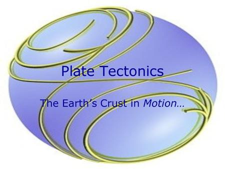 Plate Tectonics The Earth's Crust in Motion…. The Theory In 1910 Alfred begins to wonder… What's the relationship? Perhaps all these pieces used to be.