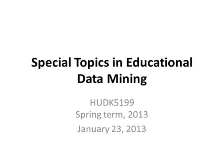 Special Topics in Educational Data Mining HUDK5199 Spring term, 2013 January 23, 2013.