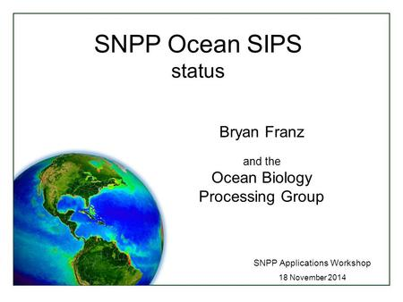 SNPP Ocean SIPS status SNPP Applications Workshop 18 November 2014 Bryan Franz and the Ocean Biology Processing Group.