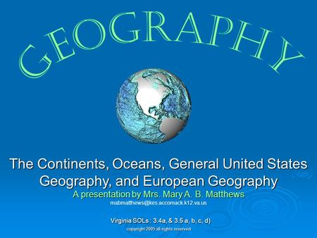 Geography The Continents, Oceans, General United States Geography, and European Geography A presentation by Mrs. Mary A. B. Matthews mabmatthews@kes.accomack.k12.va.us.