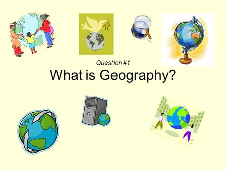 Question #1 What is Geography?. Geography is more than just maps!