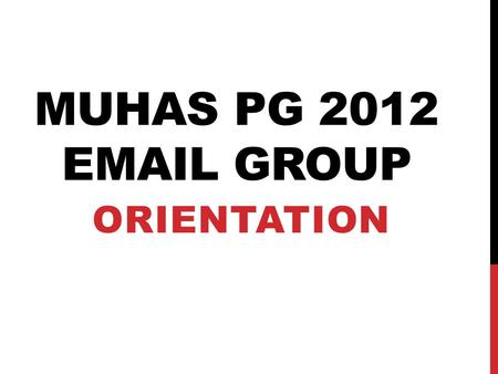 MUHAS PG 2012 EMAIL GROUP ORIENTATION. INVITATION.
