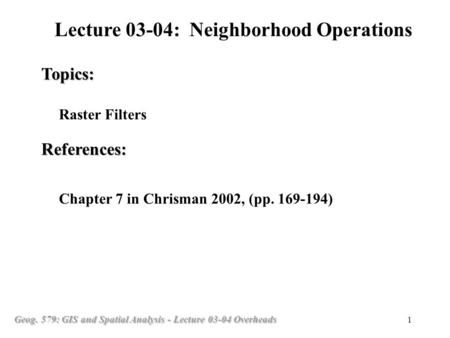 Geog. 579: GIS and Spatial Analysis - Lecture 03-04 Overheads 1 Raster Filters Topics: Lecture 03-04: Neighborhood Operations References: Chapter 7 in.