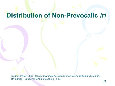 Distribution of Non-Prevocalic /r/ 1/9 Trudgill, Peter. 2000. Sociolinguistics: An Introduction to Language and Society, 4th edition. London: Penguin Books,