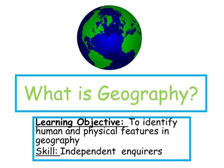 What is Geography? Learning Objective: To identify human and physical features in geography Skill: Independent enquirers.