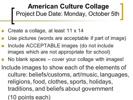 American Culture Collage Project Due Date: Monday, October 5th Create a collage, at least 11 x 14 Use pictures (words are acceptable if part of image)