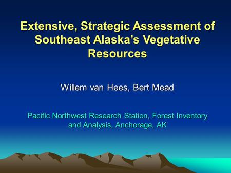 Extensive, Strategic Assessment of Southeast Alaska's Vegetative Resources Willem van Hees, Bert Mead Pacific Northwest Research Station, Forest Inventory.