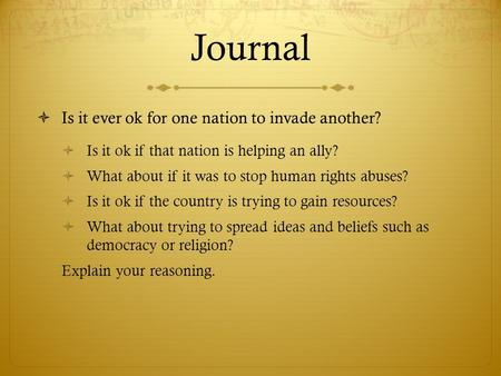 Journal  Is it ever ok for one nation to invade another?  Is it ok if that nation is helping an ally?  What about if it was to stop human rights abuses?