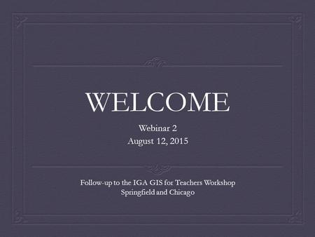 WELCOME Webinar 2 August 12, 2015 Follow-up to the IGA GIS for Teachers Workshop Springfield and Chicago.