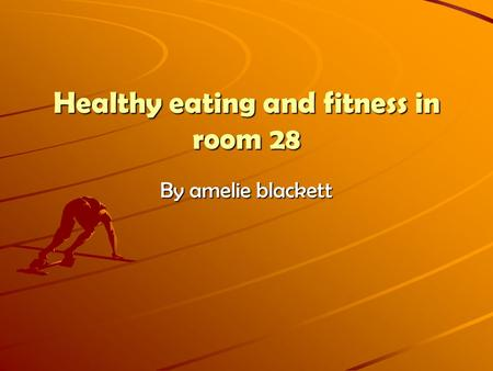 Healthy eating and fitness in room 28 By amelie blackett.