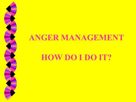 ANGER MANAGEMENT HOW DO I DO IT? Difference: w Anger is a feeling. It is ok to be angry. w Aggression is acting out. i.e. throwing things, breaking things,