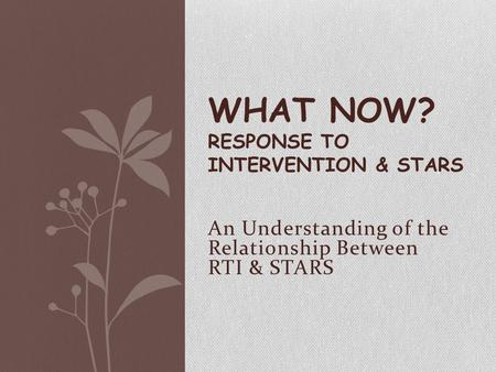 An Understanding of the Relationship Between RTI & STARS WHAT NOW? RESPONSE TO INTERVENTION & STARS.