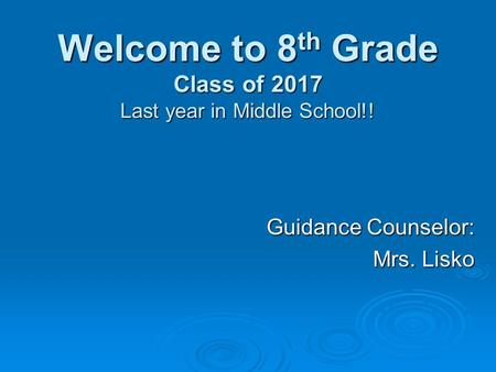 Welcome to 8 th Grade Class of 2017 Last year in Middle School!! Guidance Counselor: Mrs. Lisko.