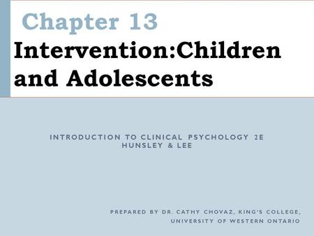 Chapter 13 Intervention:Children and Adolescents INTRODUCTION TO CLINICAL PSYCHOLOGY 2E HUNSLEY & LEE PREPARED BY DR. CATHY CHOVAZ, KING'S COLLEGE, UNIVERSITY.