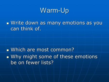 Warm-Up Write down as many emotions as you can think of. Write down as many emotions as you can think of. Which are most common? Which are most common?