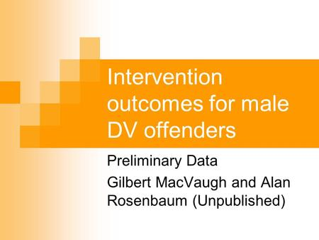 Intervention outcomes for male DV offenders Preliminary Data Gilbert MacVaugh and Alan Rosenbaum (Unpublished)