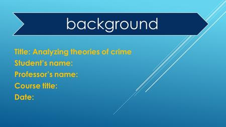 Background Title: Analyzing theories of crime Student's name: Professor's name: Course title: Date: