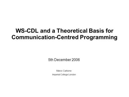 WS-CDL and a Theoretical Basis for Communication-Centred Programming 5th December 2006 Marco Carbone Imperial College London.