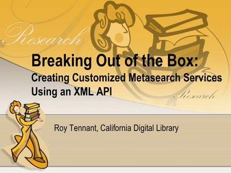 Breaking Out of the Box: Creating Customized Metasearch Services Using an XML API Roy Tennant, California Digital Library.