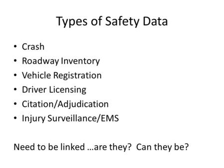 Types of Safety Data Crash Roadway Inventory Vehicle Registration Driver Licensing Citation/Adjudication Injury Surveillance/EMS Need to be linked …are.