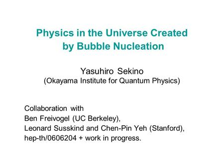 Physics in the Universe Created by Bubble Nucleation Yasuhiro Sekino (Okayama Institute for Quantum Physics) Collaboration with Ben Freivogel (UC Berkeley),