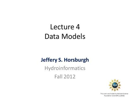 Lecture 4 Data Models Jeffery S. Horsburgh Hydroinformatics Fall 2012 This work was funded by National Science Foundation Grant EPS 1135482.