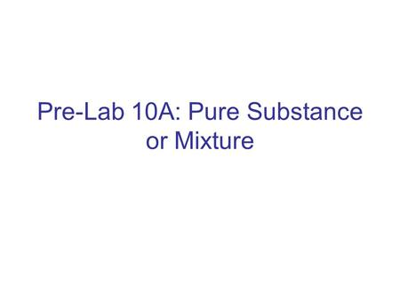 Pre-Lab 10A: Pure Substance or Mixture. Purpose Matter can be divided into two main categories: mixtures and pure substances. Pure substances are homogeneous.