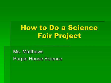 How to Do a Science Fair Project Ms. Matthews Purple House Science.