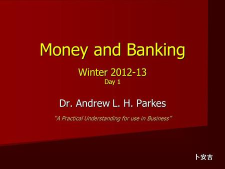 "Money and Banking Winter 2012-13 Day 1 Dr. Andrew L. H. Parkes ""A Practical Understanding for use in Business"" 卜安吉."