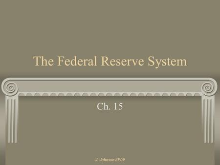 J. Johnson SP09 The Federal Reserve System Ch. 15.
