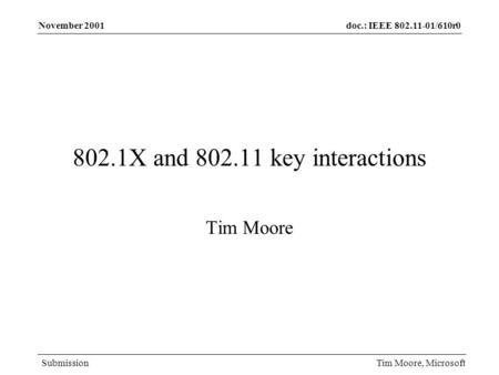 Doc.: IEEE 802.11-01/610r0 Submission November 2001 Tim Moore, Microsoft 802.1X and 802.11 key interactions Tim Moore.