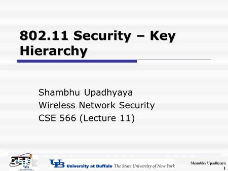 Shambhu Upadhyaya 1 802.11 Security – Key Hierarchy Shambhu Upadhyaya Wireless Network Security CSE 566 (Lecture 11)