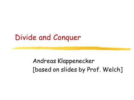 Divide and Conquer Andreas Klappenecker [based on slides by Prof. Welch]