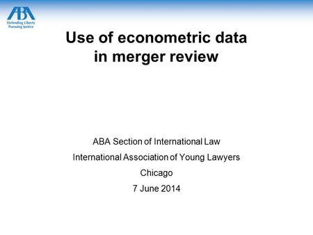 Use of econometric data in merger review ABA Section of International Law International Association of Young Lawyers Chicago 7 June 2014.