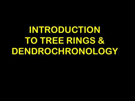 INTRODUCTION TO TREE RINGS & DENDROCHRONOLOGY Main Points for Lecture: Tree Rings –Describe tree cross section –Why tree rings vary –Principles of dendrochronology.
