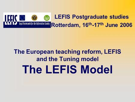 The European teaching reform, LEFIS and the Tuning model The LEFIS Model LEFIS Postgraduate studies Rotterdam, 16 th -17 th June 2006.