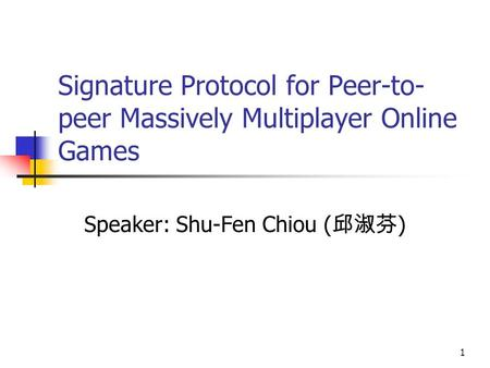 1 Signature Protocol for Peer-to- peer Massively Multiplayer Online Games Speaker: Shu-Fen Chiou ( 邱淑芬 )