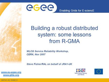 INFSO-RI-508833 Enabling Grids for E-sciencE www.eu-egee.org www.glite.org Building a robust distributed system: some lessons from R-GMA WLCG Service Reliability.